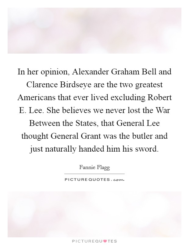 In her opinion, Alexander Graham Bell and Clarence Birdseye are the two greatest Americans that ever lived excluding Robert E. Lee. She believes we never lost the War Between the States, that General Lee thought General Grant was the butler and just naturally handed him his sword Picture Quote #1
