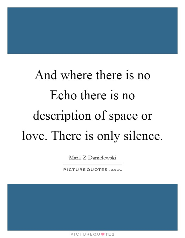 And where there is no Echo there is no description of space or love. There is only silence Picture Quote #1