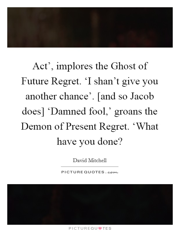 Act', implores the Ghost of Future Regret. 'I shan't give you another chance'. [and so Jacob does] 'Damned fool,' groans the Demon of Present Regret. 'What have you done? Picture Quote #1