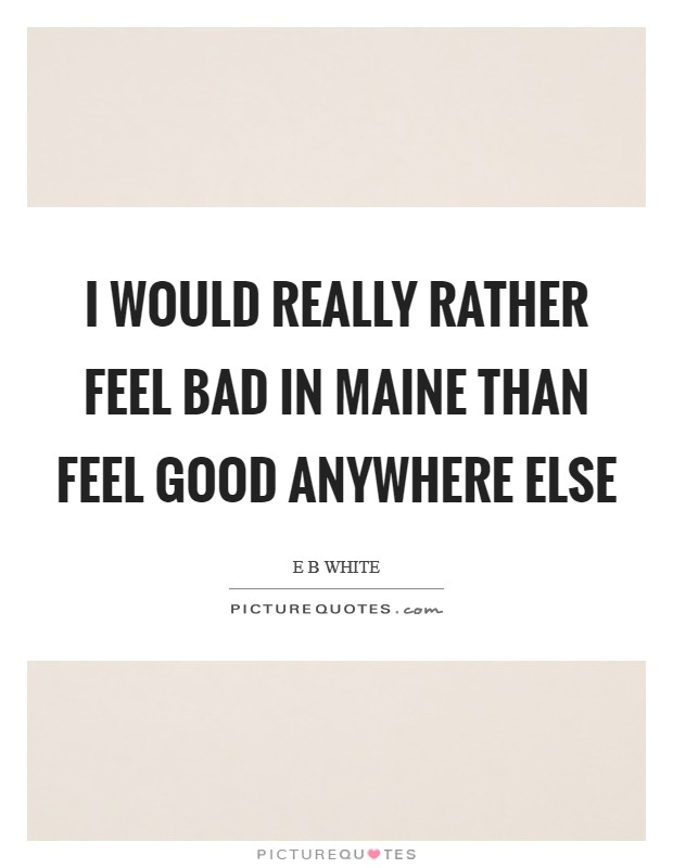 I would really rather feel bad in Maine than feel good anywhere else Picture Quote #1