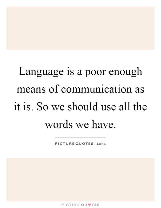 Language is a poor enough means of communication as it is. So we should use all the words we have Picture Quote #1