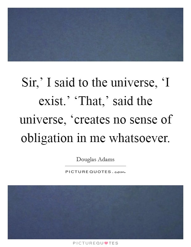 Sir,' I said to the universe, 'I exist.' 'That,' said the universe, 'creates no sense of obligation in me whatsoever Picture Quote #1