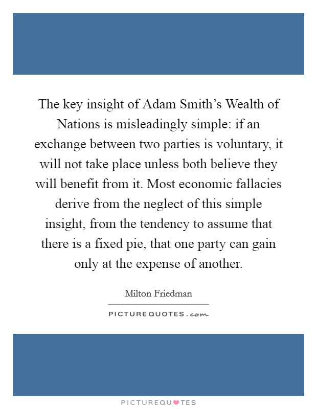 The key insight of Adam Smith's Wealth of Nations is misleadingly simple: if an exchange between two parties is voluntary, it will not take place unless both believe they will benefit from it. Most economic fallacies derive from the neglect of this simple insight, from the tendency to assume that there is a fixed pie, that one party can gain only at the expense of another Picture Quote #1