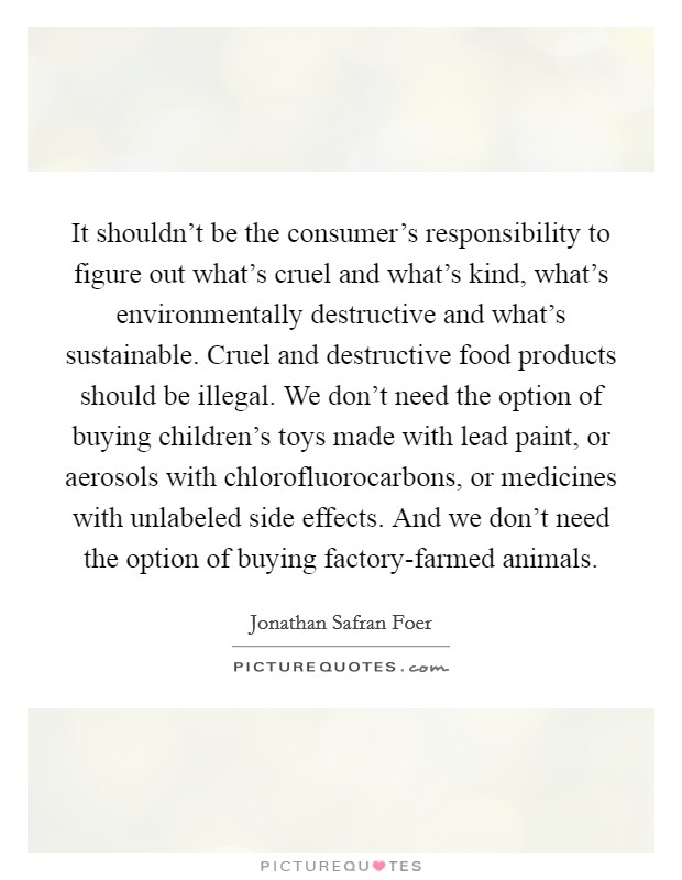 It shouldn't be the consumer's responsibility to figure out what's cruel and what's kind, what's environmentally destructive and what's sustainable. Cruel and destructive food products should be illegal. We don't need the option of buying children's toys made with lead paint, or aerosols with chlorofluorocarbons, or medicines with unlabeled side effects. And we don't need the option of buying factory-farmed animals Picture Quote #1