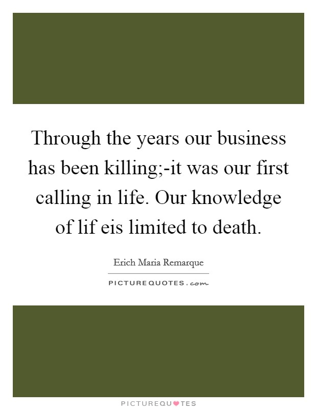 Through the years our business has been killing;-it was our first calling in life. Our knowledge of lif eis limited to death Picture Quote #1