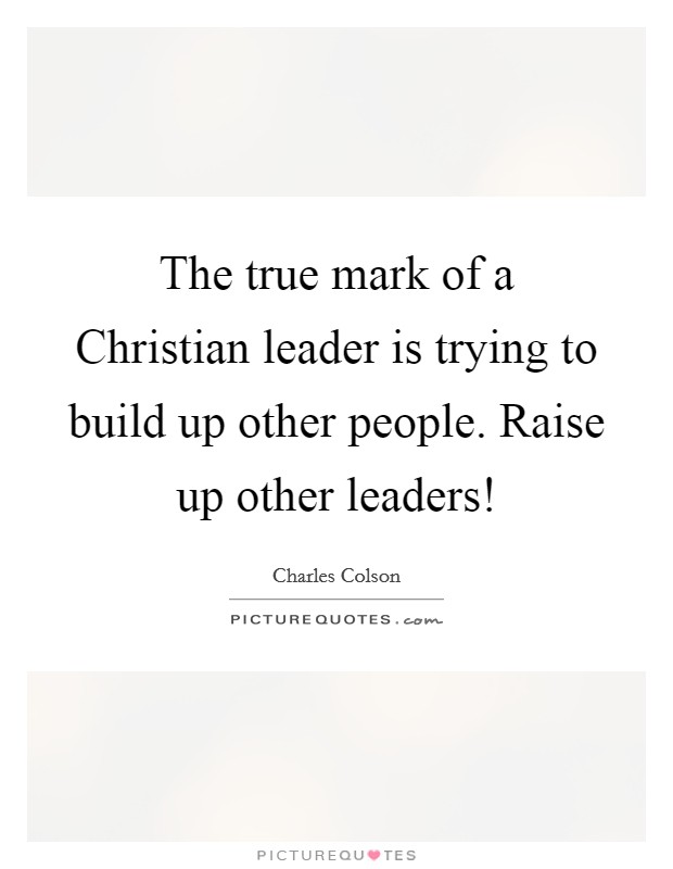 The true mark of a Christian leader is trying to build up other people. Raise up other leaders! Picture Quote #1