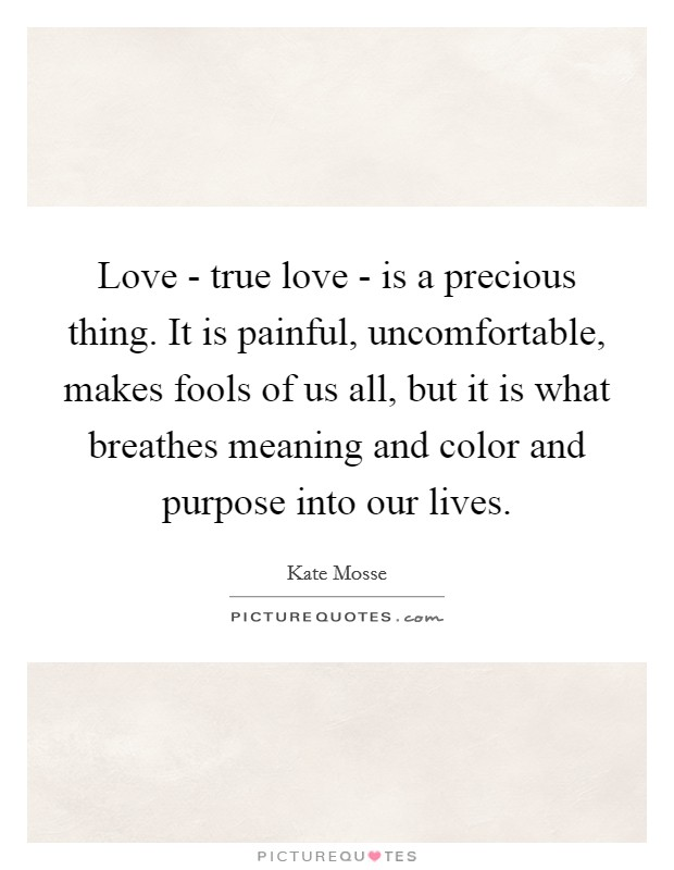 Love - true love - is a precious thing. It is painful, uncomfortable, makes fools of us all, but it is what breathes meaning and color and purpose into our lives Picture Quote #1