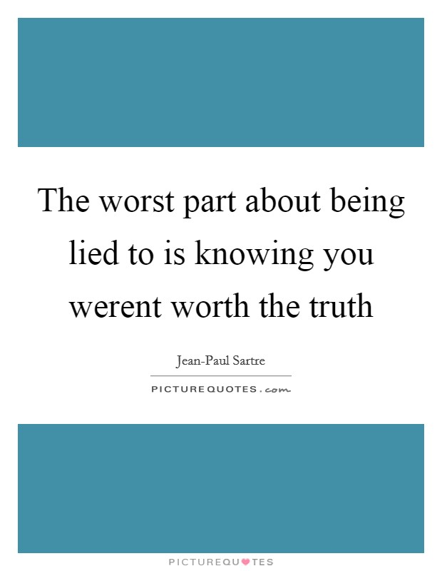 The worst part about being lied to is knowing you werent worth the truth Picture Quote #1