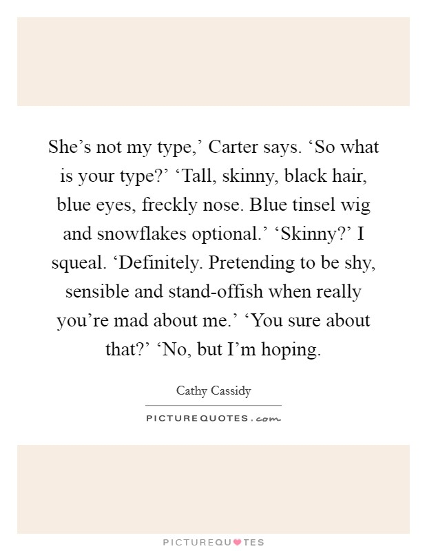 She's not my type,' Carter says. 'So what is your type?' 'Tall, skinny, black hair, blue eyes, freckly nose. Blue tinsel wig and snowflakes optional.' 'Skinny?' I squeal. 'Definitely. Pretending to be shy, sensible and stand-offish when really you're mad about me.' 'You sure about that?' 'No, but I'm hoping Picture Quote #1