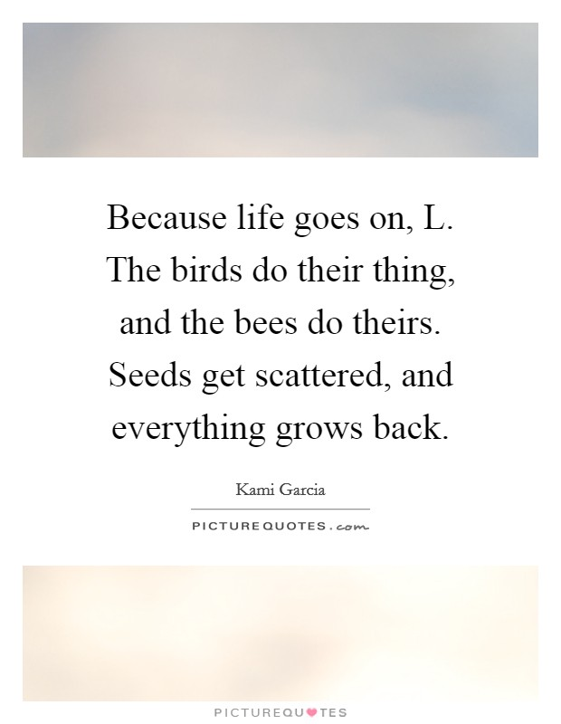 Because life goes on, L. The birds do their thing, and the bees do theirs. Seeds get scattered, and everything grows back Picture Quote #1