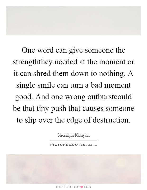 One word can give someone the strengththey needed at the moment or it can shred them down to nothing. A single smile can turn a bad moment good. And one wrong outburstcould be that tiny push that causes someone to slip over the edge of destruction Picture Quote #1