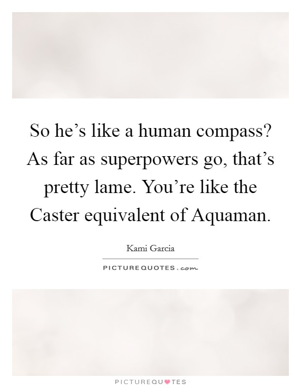 So he's like a human compass? As far as superpowers go, that's pretty lame. You're like the Caster equivalent of Aquaman Picture Quote #1