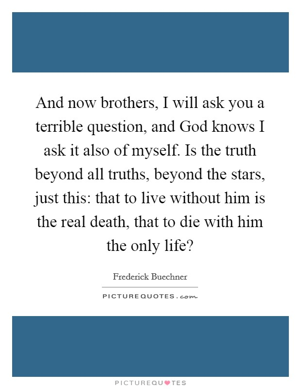And now brothers, I will ask you a terrible question, and God knows I ask it also of myself. Is the truth beyond all truths, beyond the stars, just this: that to live without him is the real death, that to die with him the only life? Picture Quote #1