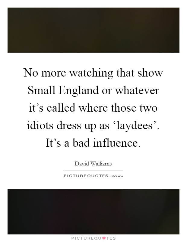 No more watching that show Small England or whatever it's called where those two idiots dress up as 'laydees'. It's a bad influence Picture Quote #1