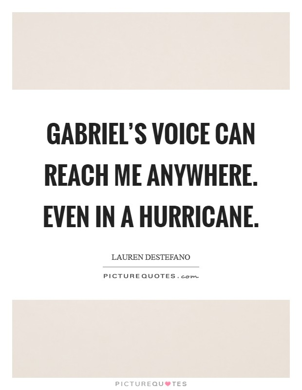 Gabriel's voice can reach me anywhere. Even in a hurricane Picture Quote #1