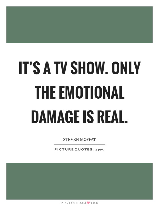 It's a TV show. Only the emotional damage is real Picture Quote #1