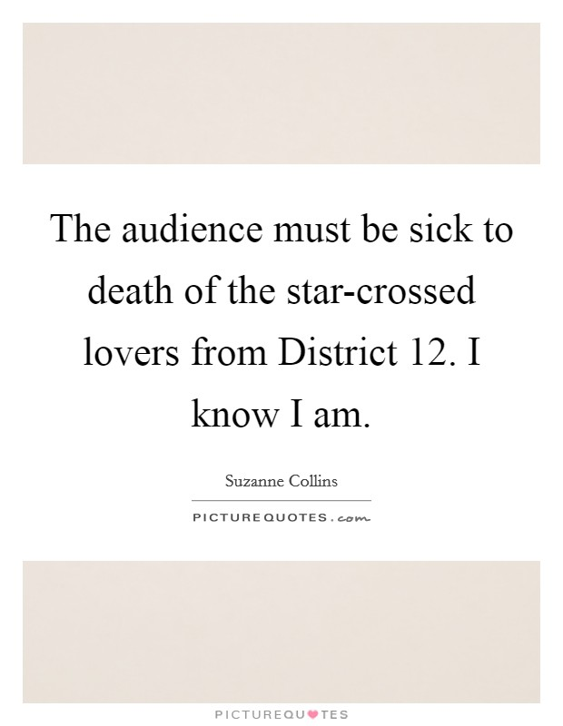 The audience must be sick to death of the star-crossed lovers from District 12. I know I am Picture Quote #1