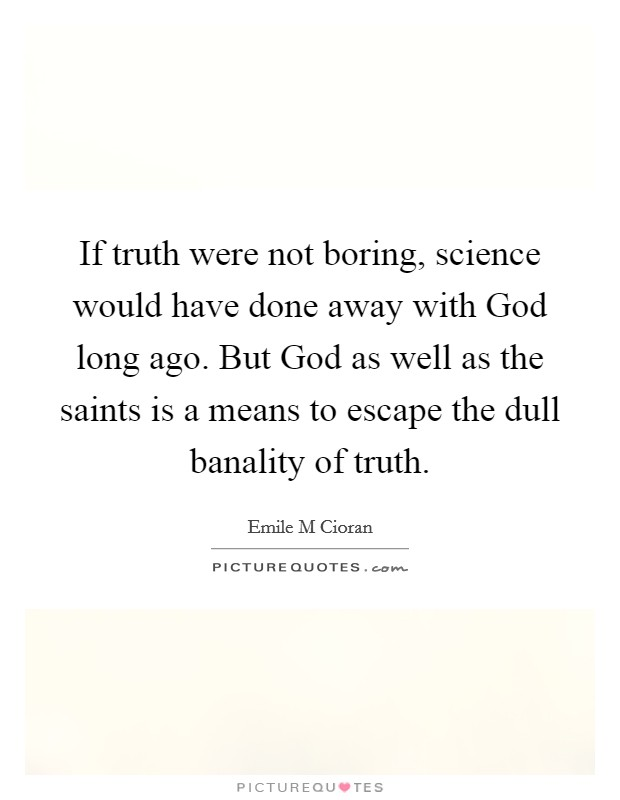 If truth were not boring, science would have done away with God long ago. But God as well as the saints is a means to escape the dull banality of truth Picture Quote #1