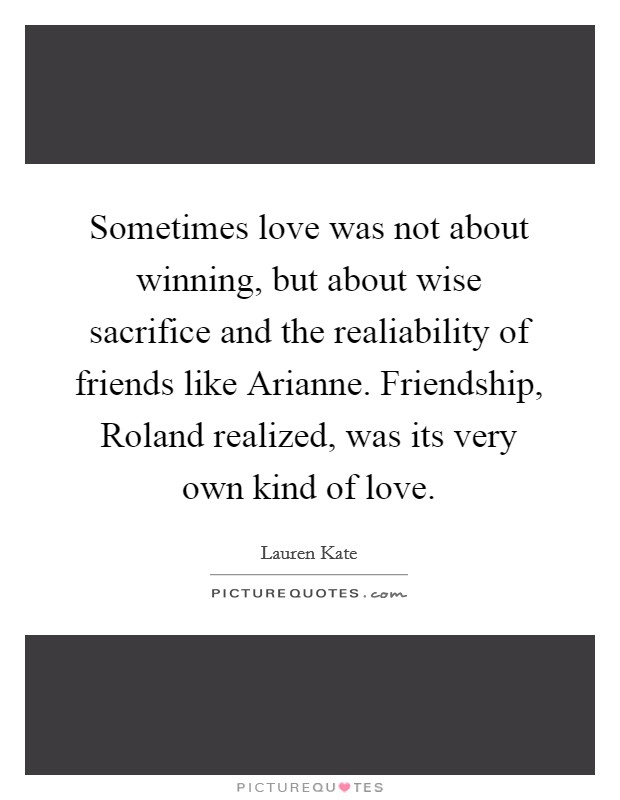 Sometimes love was not about winning, but about wise sacrifice and the realiability of friends like Arianne. Friendship, Roland realized, was its very own kind of love Picture Quote #1