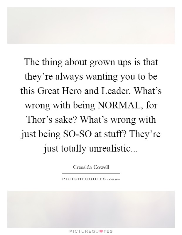 The thing about grown ups is that they're always wanting you to be this Great Hero and Leader. What's wrong with being NORMAL, for Thor's sake? What's wrong with just being SO-SO at stuff? They're just totally unrealistic Picture Quote #1