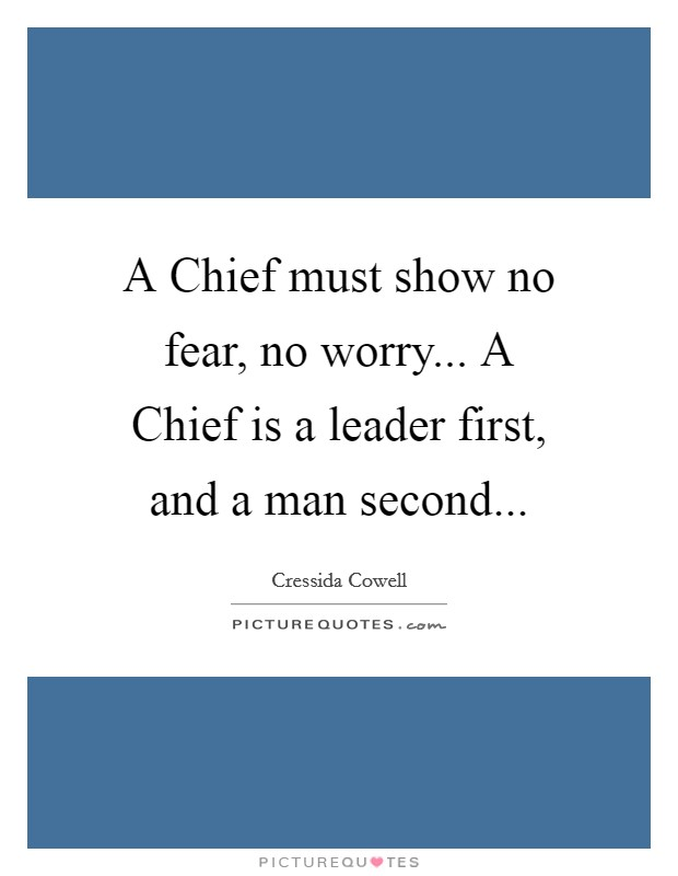 A Chief must show no fear, no worry... A Chief is a leader first, and a man second Picture Quote #1