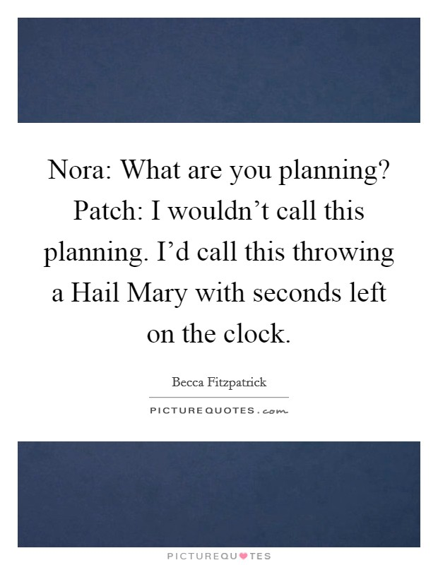 Nora: What are you planning? Patch: I wouldn't call this planning. I'd call this throwing a Hail Mary with seconds left on the clock Picture Quote #1
