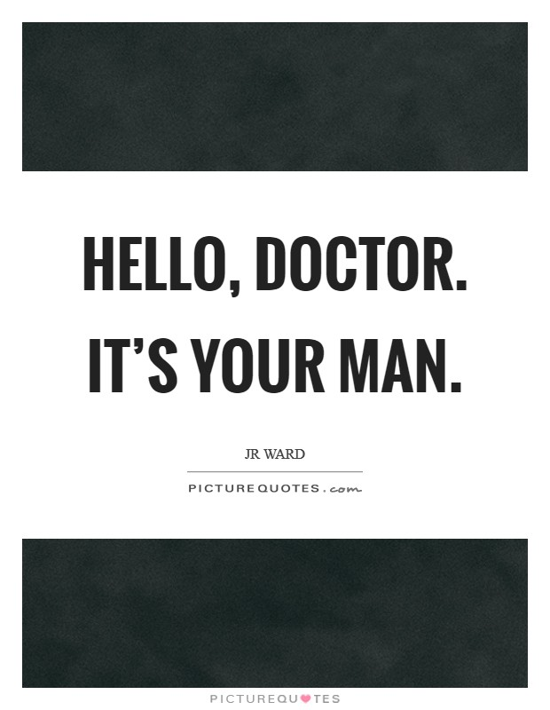 Hello, Doctor. It's your man Picture Quote #1