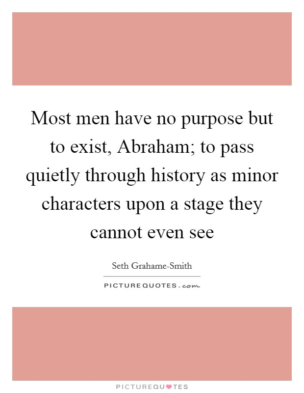 Most men have no purpose but to exist, Abraham; to pass quietly through history as minor characters upon a stage they cannot even see Picture Quote #1
