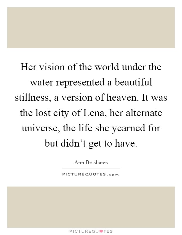 Her vision of the world under the water represented a beautiful stillness, a version of heaven. It was the lost city of Lena, her alternate universe, the life she yearned for but didn't get to have Picture Quote #1