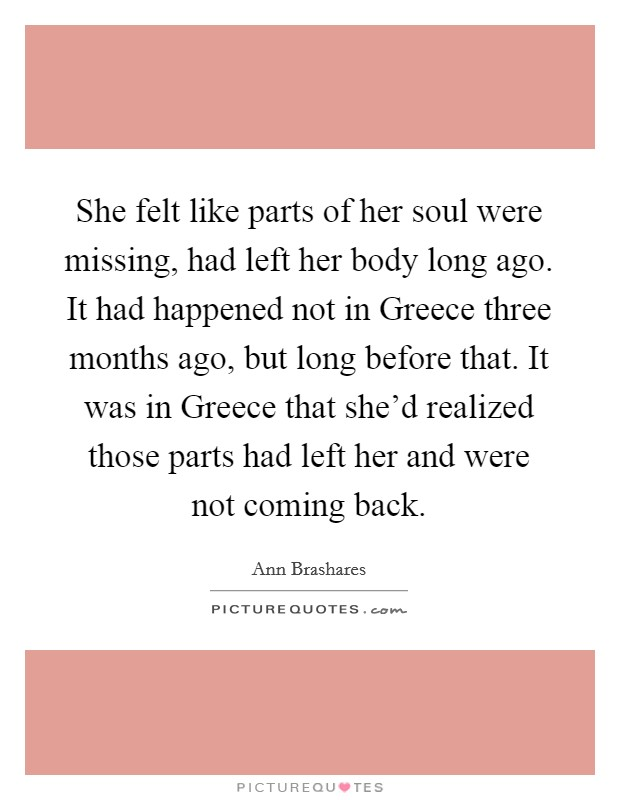 She felt like parts of her soul were missing, had left her body long ago. It had happened not in Greece three months ago, but long before that. It was in Greece that she'd realized those parts had left her and were not coming back Picture Quote #1