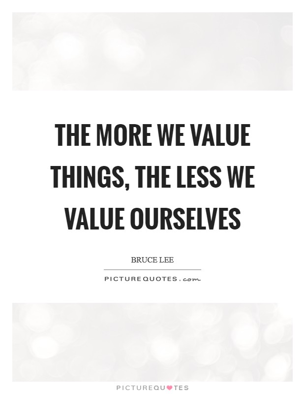 The More we value things, the less we value ourselves Picture Quote #1