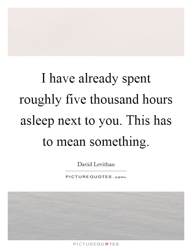 I have already spent roughly five thousand hours asleep next to you. This has to mean something Picture Quote #1