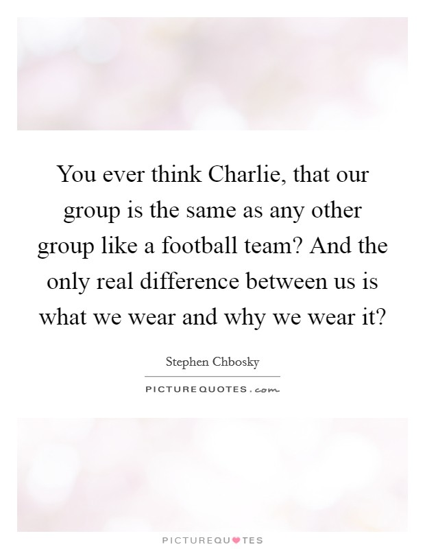 You ever think Charlie, that our group is the same as any other group like a football team? And the only real difference between us is what we wear and why we wear it? Picture Quote #1