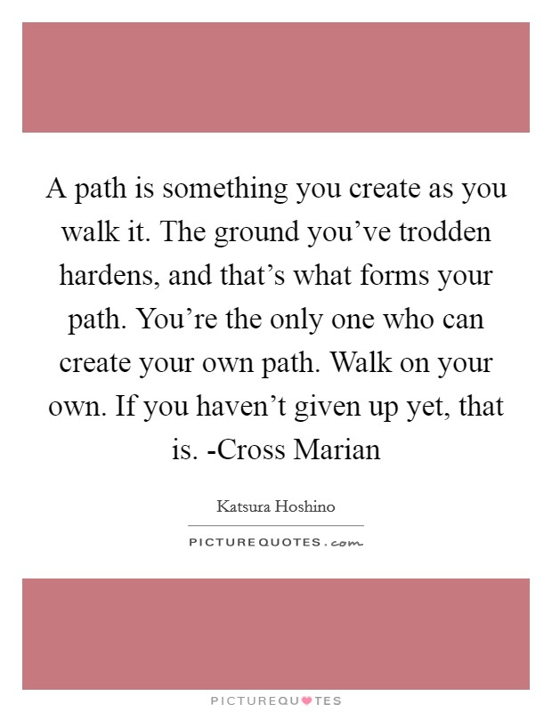 A path is something you create as you walk it. The ground you've trodden hardens, and that's what forms your path. You're the only one who can create your own path. Walk on your own. If you haven't given up yet, that is. -Cross Marian Picture Quote #1