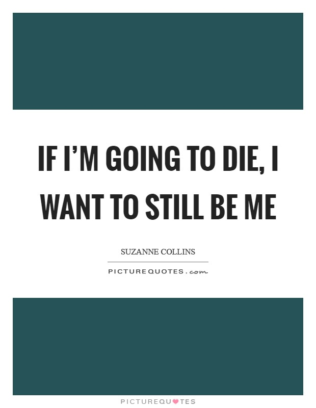 If I'm going to die, I want to still be me Picture Quote #1