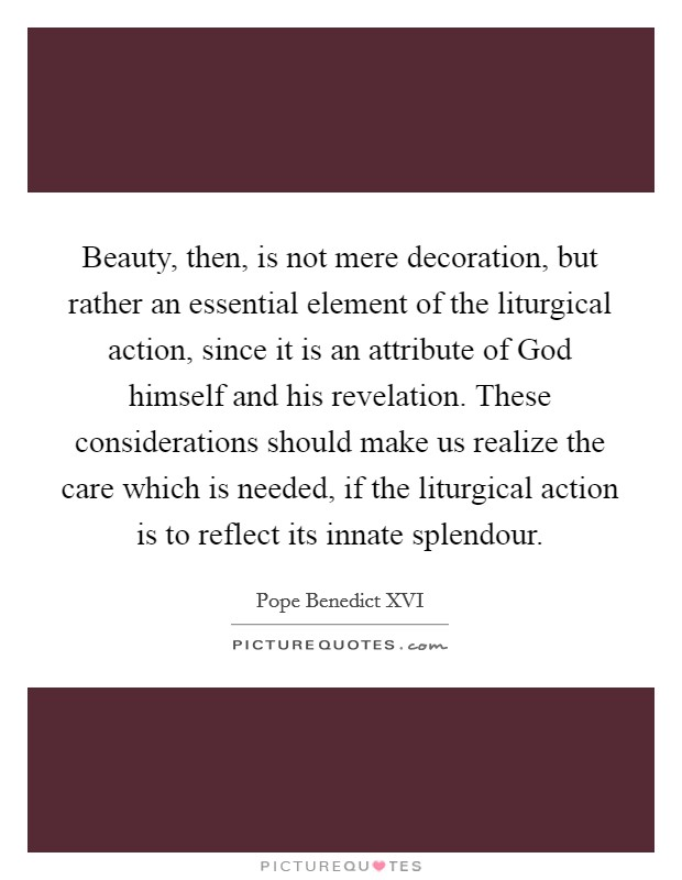 Beauty, then, is not mere decoration, but rather an essential element of the liturgical action, since it is an attribute of God himself and his revelation. These considerations should make us realize the care which is needed, if the liturgical action is to reflect its innate splendour Picture Quote #1