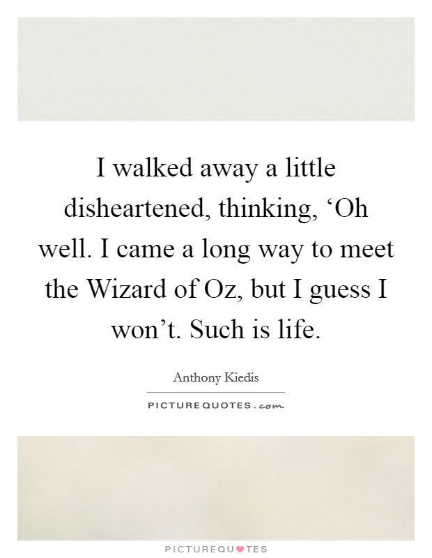 I walked away a little disheartened, thinking, 'Oh well. I came a long way to meet the Wizard of Oz, but I guess I won't. Such is life Picture Quote #1