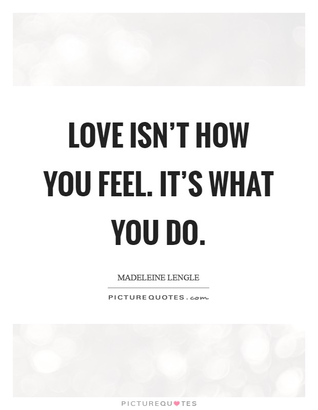 Love isn't how you feel. It's what you do Picture Quote #1