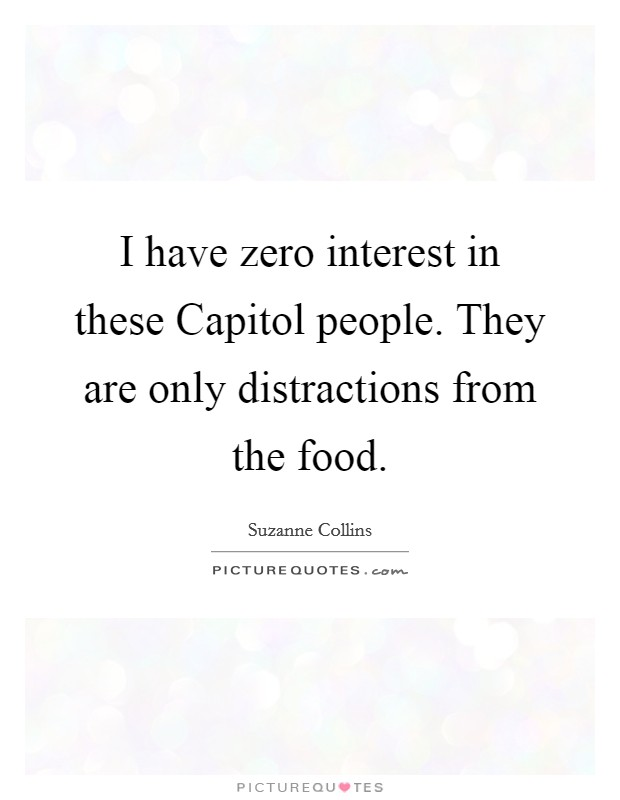 I have zero interest in these Capitol people. They are only distractions from the food Picture Quote #1