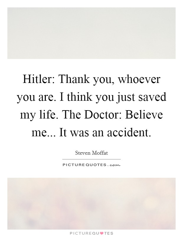 Hitler: Thank you, whoever you are. I think you just saved my life. The Doctor: Believe me... It was an accident Picture Quote #1