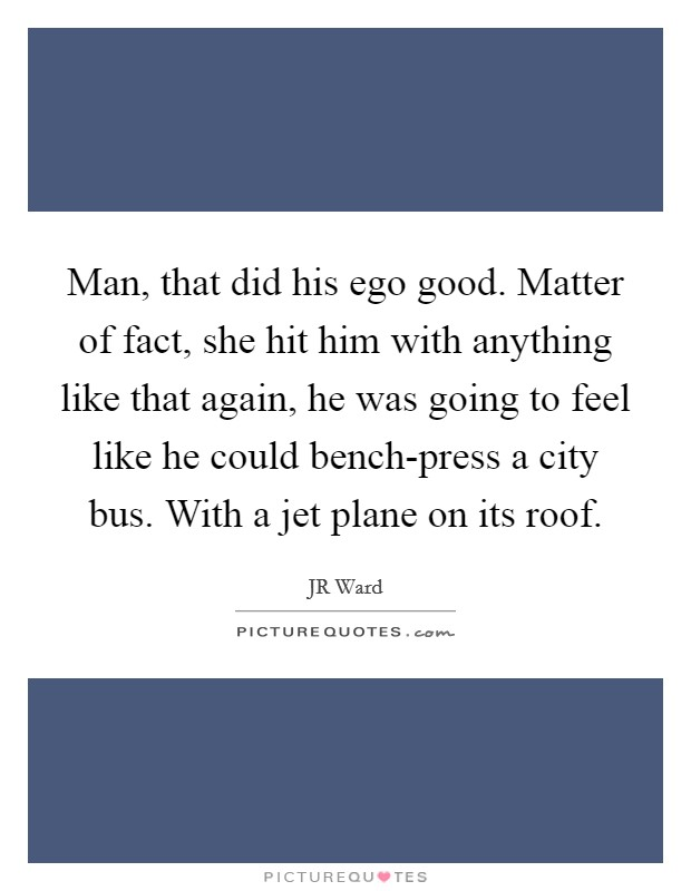 Man, that did his ego good. Matter of fact, she hit him with anything like that again, he was going to feel like he could bench-press a city bus. With a jet plane on its roof Picture Quote #1