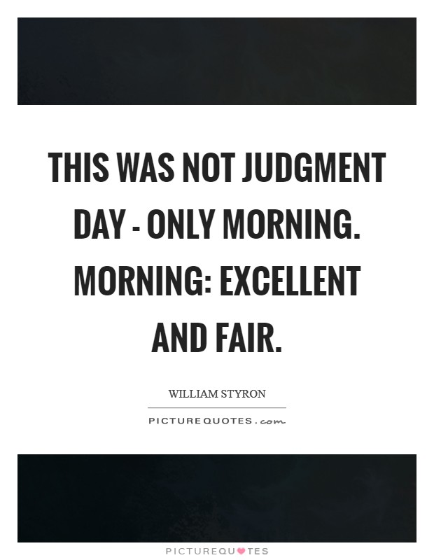 This was not judgment day - only morning. Morning: excellent and fair Picture Quote #1