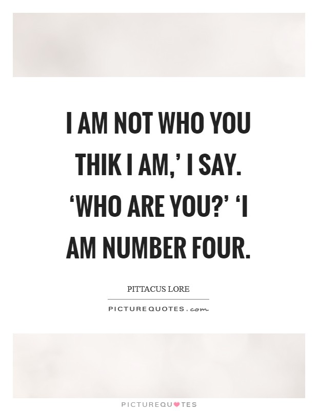 I am not who you thik I am,' I say. 'Who are you?' 'I am number Four Picture Quote #1
