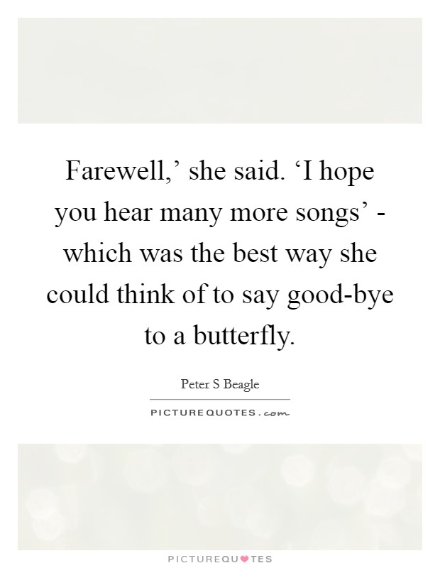 Farewell,' she said. 'I hope you hear many more songs' - which was the best way she could think of to say good-bye to a butterfly Picture Quote #1