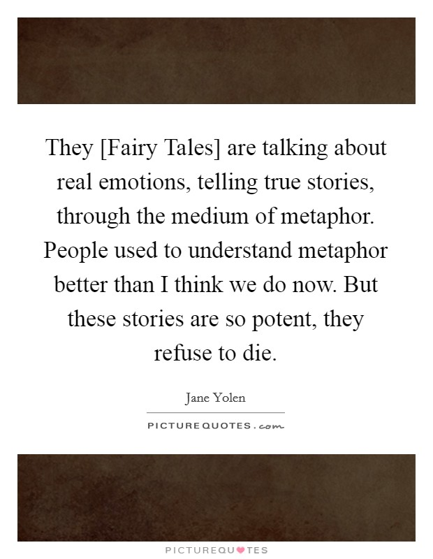 They [Fairy Tales] are talking about real emotions, telling true stories, through the medium of metaphor. People used to understand metaphor better than I think we do now. But these stories are so potent, they refuse to die Picture Quote #1