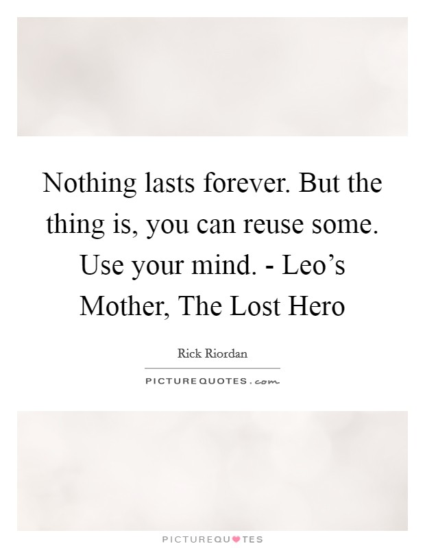 Nothing lasts forever. But the thing is, you can reuse some. Use your mind. - Leo's Mother, The Lost Hero Picture Quote #1