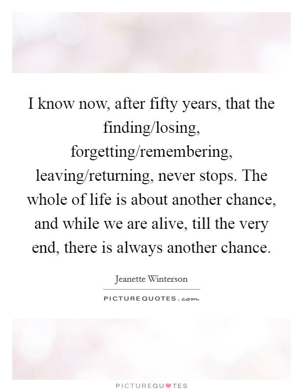 I know now, after fifty years, that the finding/losing, forgetting/remembering, leaving/returning, never stops. The whole of life is about another chance, and while we are alive, till the very end, there is always another chance Picture Quote #1