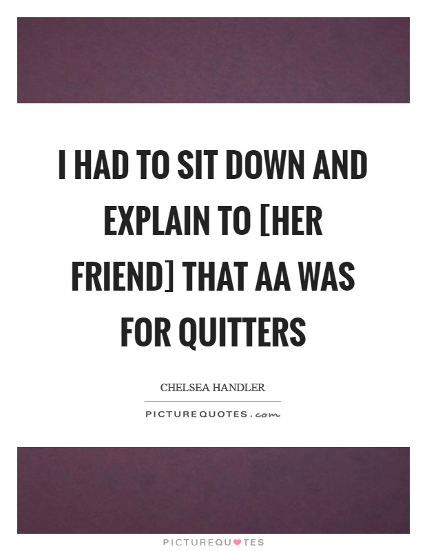I had to sit down and explain to [her friend] that AA was for quitters Picture Quote #1