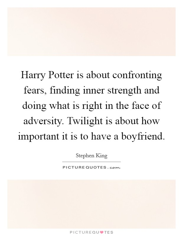 Harry Potter is about confronting fears, finding inner strength and doing what is right in the face of adversity. Twilight is about how important it is to have a boyfriend Picture Quote #1