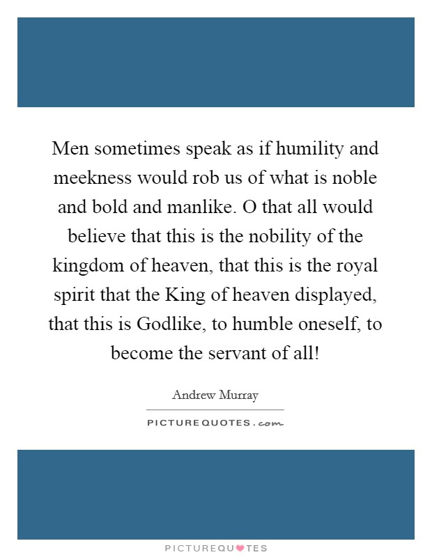 Men sometimes speak as if humility and meekness would rob us of what is noble and bold and manlike. O that all would believe that this is the nobility of the kingdom of heaven, that this is the royal spirit that the King of heaven displayed, that this is Godlike, to humble oneself, to become the servant of all! Picture Quote #1